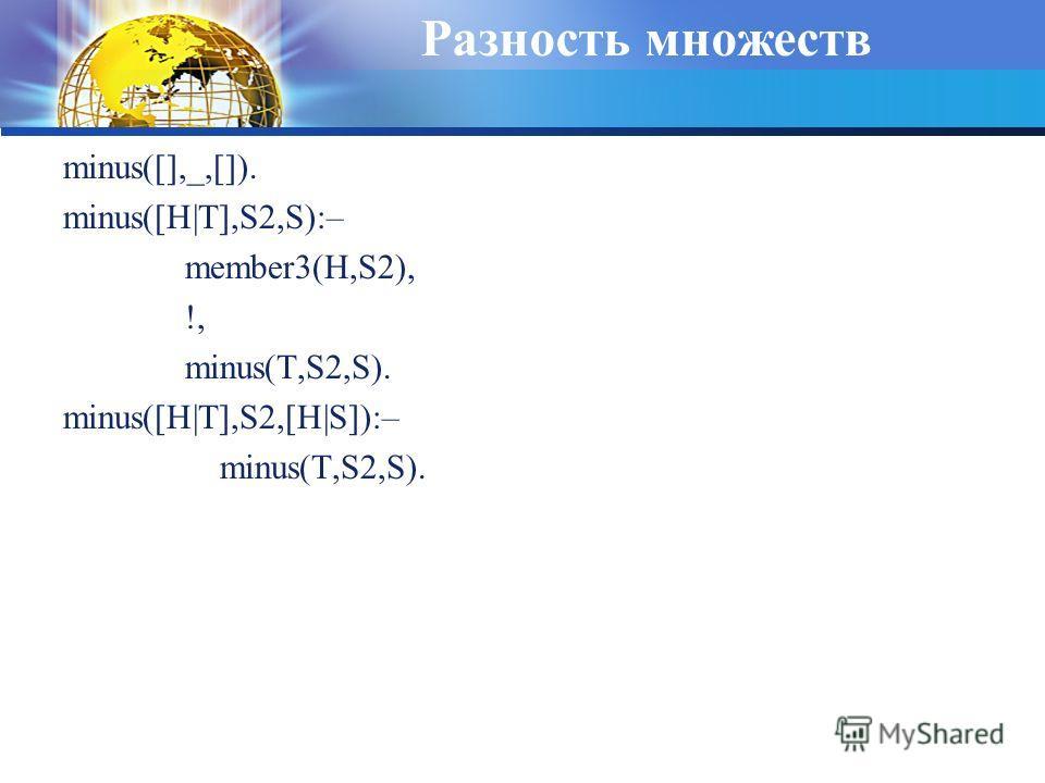Разность множеств minus([],_,[]). minus([H|T],S2,S):– member3(H,S2), !, minus(T,S2,S). minus([H|T],S2,[H|S]):– minus(T,S2,S).