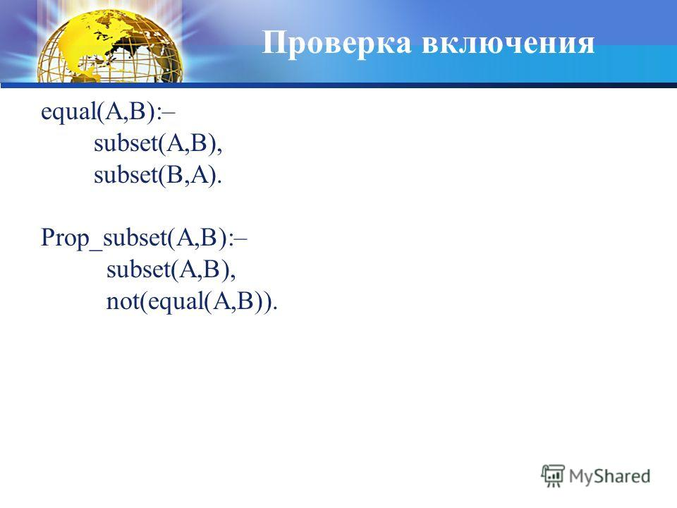 Проверка включения equal(A,B):– subset(A,B), subset(B,A). Prop_subset(A,B):– subset(A,B), not(equal(A,B)).