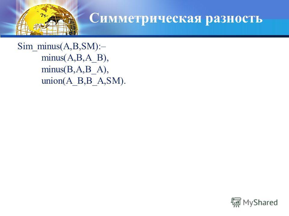 Симметрическая разность Sim_minus(A,B,SM):– minus(A,B,A_B), minus(B,A,B_A), union(A_B,B_A,SM).