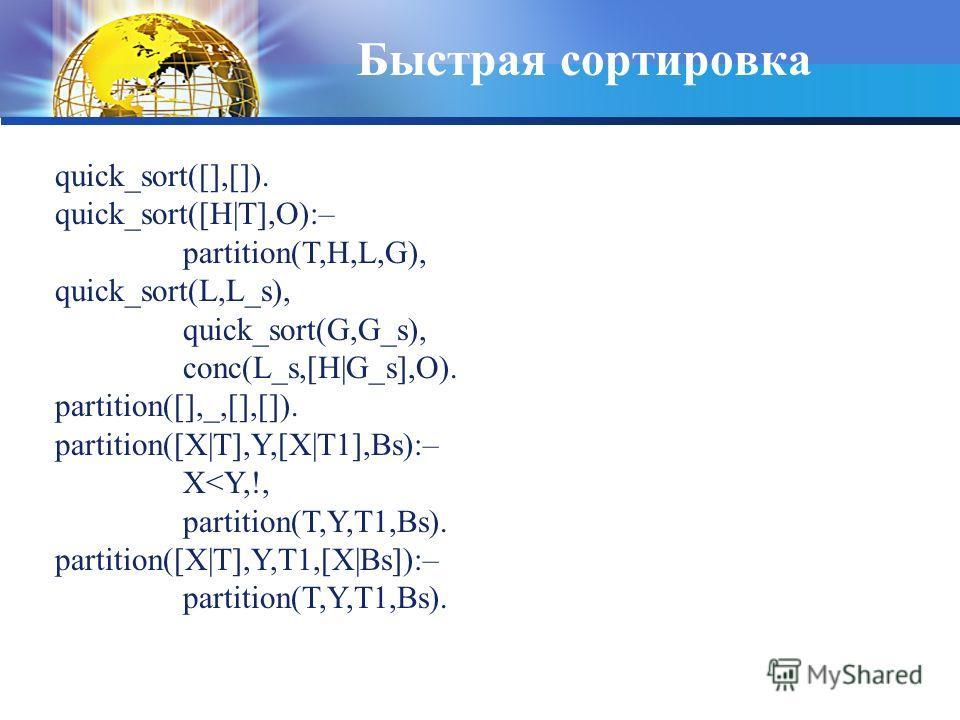 Быстрая сортировка quick_sort([],[]). quick_sort([H T],O):– partition(T,H,L,G), quick_sort(L,L_s), quick_sort(G,G_s), conc(L_s,[H G_s],O). partition([],_,[],[]). partition([X T],Y,[X T1],Bs):– X