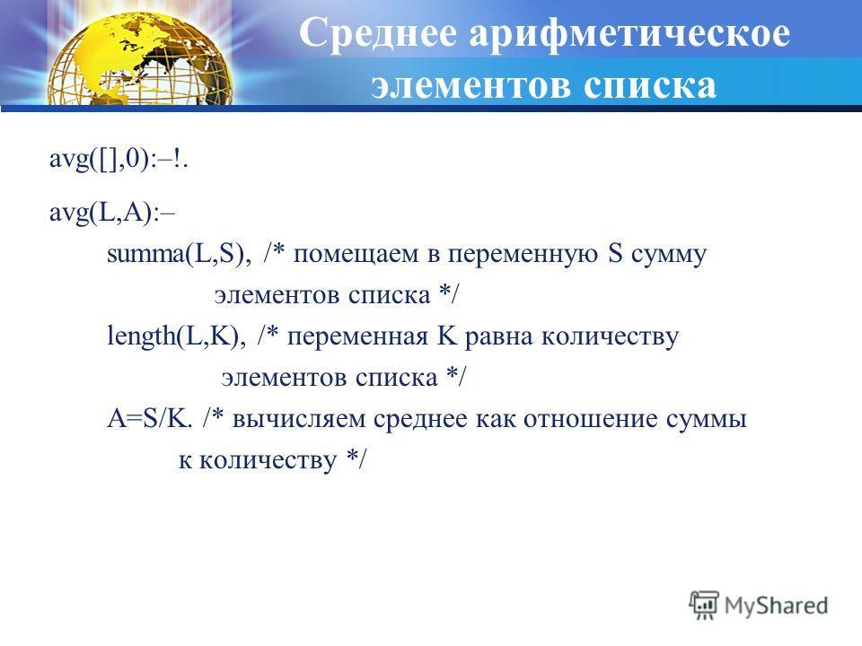 Среднее арифметическое элементов списка avg(L,A):– summa(L,S), /* помещаем в переменную S сумму элементов списка */ length(L,K), /* переменная K равна количеству элементов списка */ A=S/K. /* вычисляем среднее как отношение суммы к количеству */ avg(