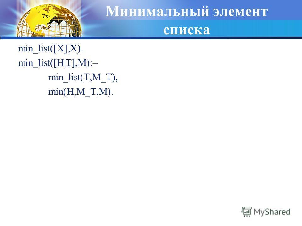 Минимальный элемент списка min_list([X],X). min_list([H|T],M):– min_list(T,M_T), min(H,M_T,M).
