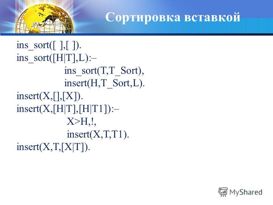 Сортировка вставкой ins_sort([ ],[ ]). ins_sort([H T],L):– ins_sort(T,T_Sort), insert(H,T_Sort,L). insert(X,[],[X]). insert(X,[H T],[H T1]):– X>H,!, insert(X,T,T1). insert(X,T,[X T]).