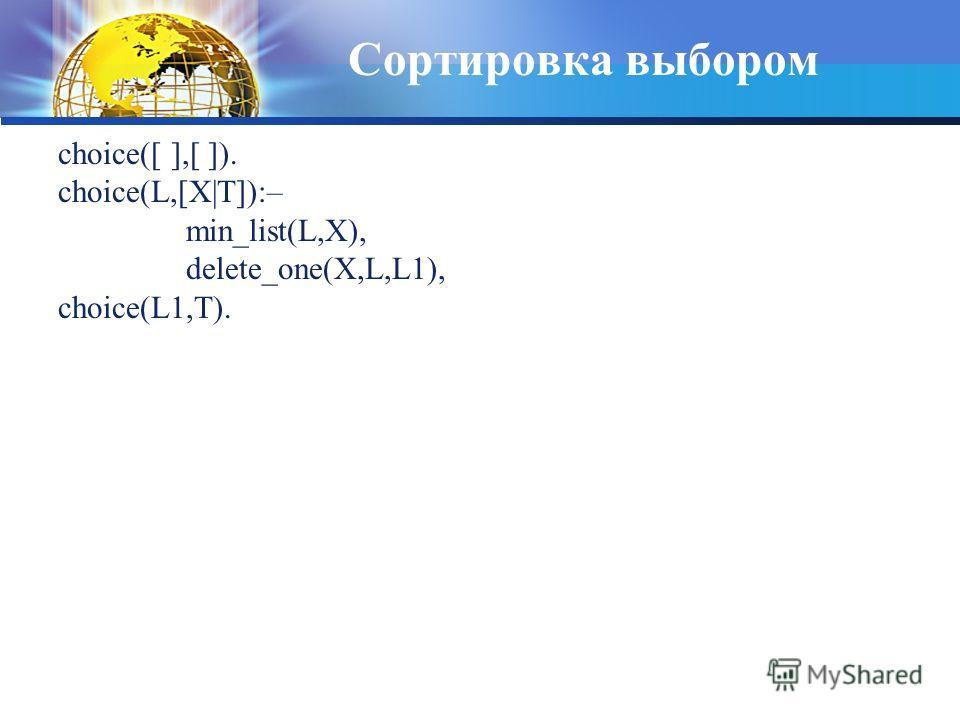 Сортировка выбором choice([ ],[ ]). choice(L,[X|T]):– min_list(L,X), delete_one(X,L,L1), choice(L1,T).