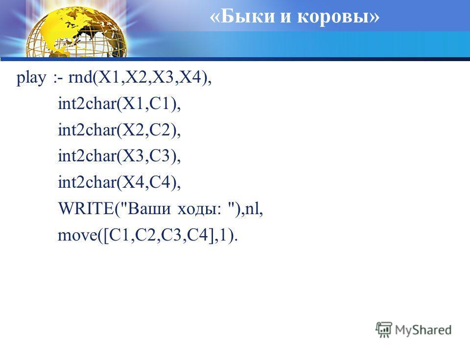 «Быки и коровы» play :- rnd(X1,X2,X3,X4), int2char(X1,C1), int2char(X2,C2), int2char(X3,C3), int2char(X4,C4), WRITE(Ваши ходы: ),nl, move([C1,C2,C3,C4],1).