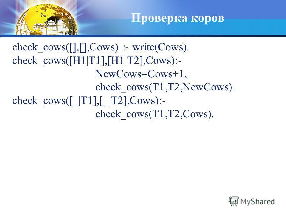Проверка коров check_cows([],[],Cows) :- write(Cows). check_cows([H1|T1],[H1|T2],Cows):- NewCows=Cows+1, check_cows(T1,T2,NewCows). check_cows([_|T1],[_|T2],Cows):- check_cows(T1,T2,Cows).