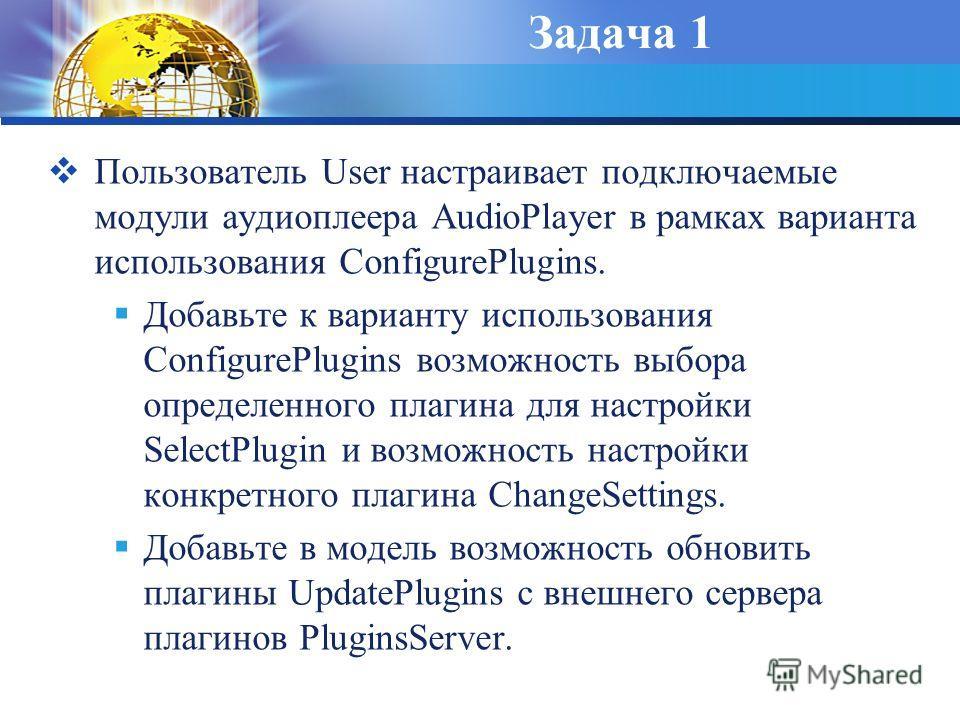 Задача 1 Пользователь User настраивает подключаемые модули аудиоплеера AudioPlayer в рамках варианта использования ConfigurePlugins. Добавьте к варианту использования ConfigurePlugins возможность выбора определенного плагина для настройки SelectPlugi