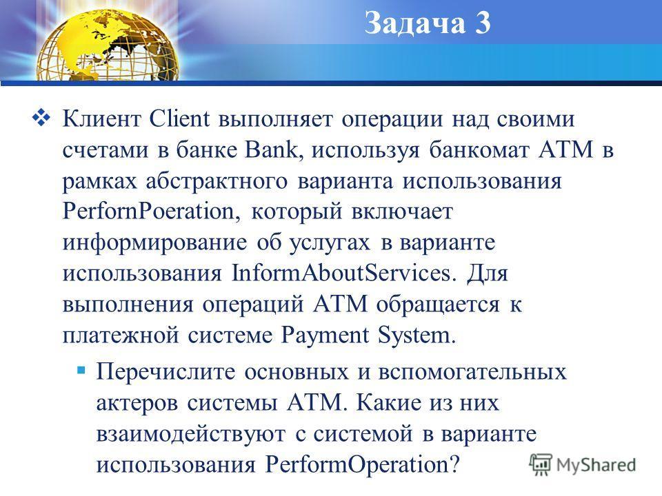 Задача 3 Клиент Client выполняет операции над своими счетами в банке Bank, используя банкомат ATM в рамках абстрактного варианта использования PerfornPoeration, который включает информирование об услугах в варианте использования InformAboutServices.