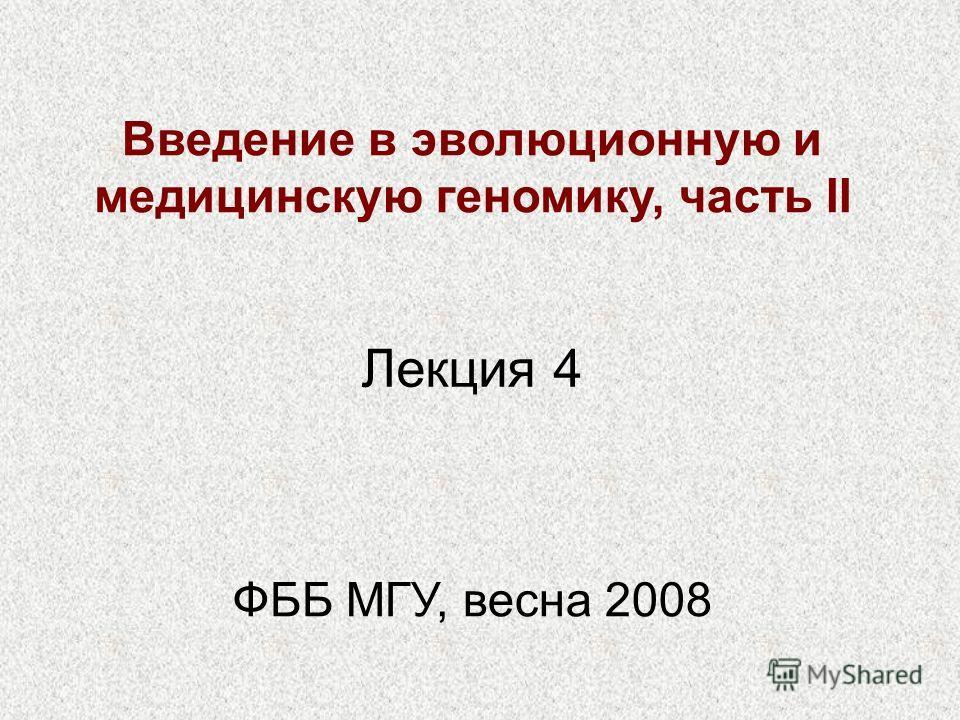 Введение в эволюционную и медицинскую геномику, часть II ФББ МГУ, весна 2008 Лекция 4