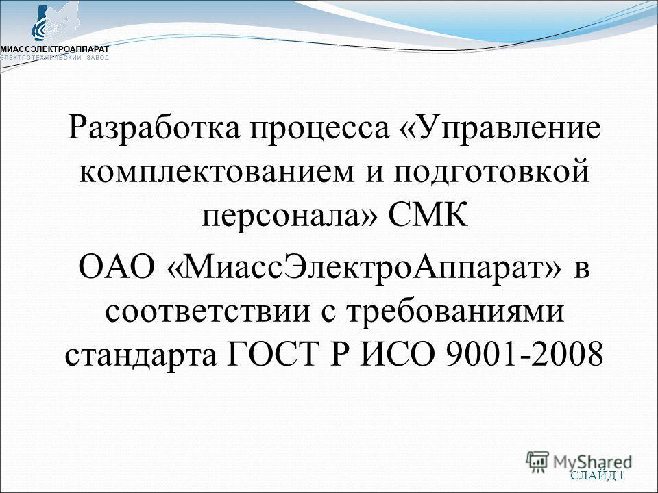 СЛАЙД 1 Разработка процесса «Управление комплектованием и подготовкой персонала» СМК ОАО «МиассЭлектроАппарат» в соответствии с требованиями стандарта ГОСТ Р ИСО 9001-2008