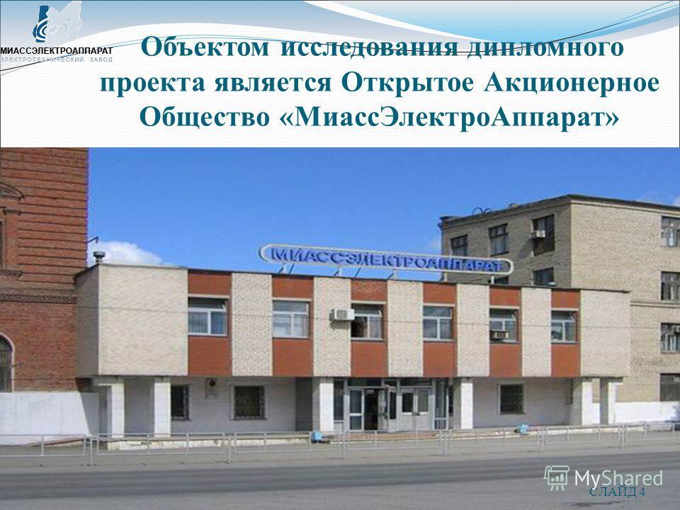 СЛАЙД 4 Объектом исследования дипломного проекта является Открытое Акционерное Общество «МиассЭлектроАппарат»
