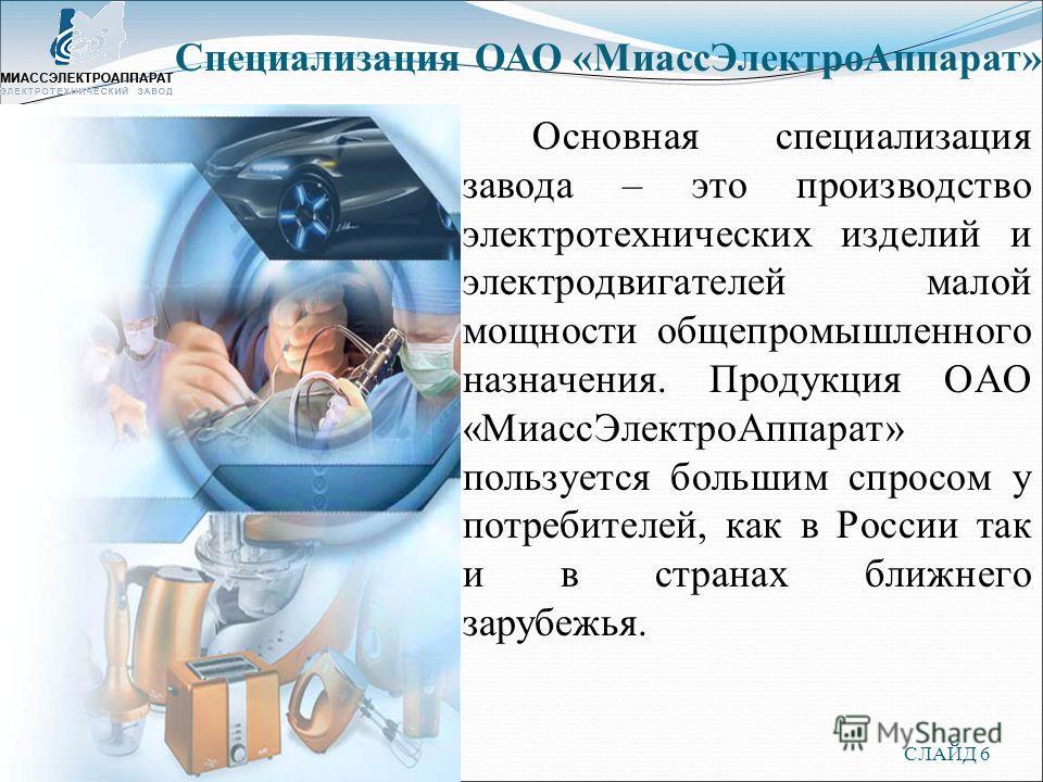 СЛАЙД 6 Основная специализация завода – это производство электротехнических изделий и электродвигателей малой мощности общепромышленного назначения. Продукция ОАО «МиассЭлектроАппарат» пользуется большим спросом у потребителей, как в России так и в с