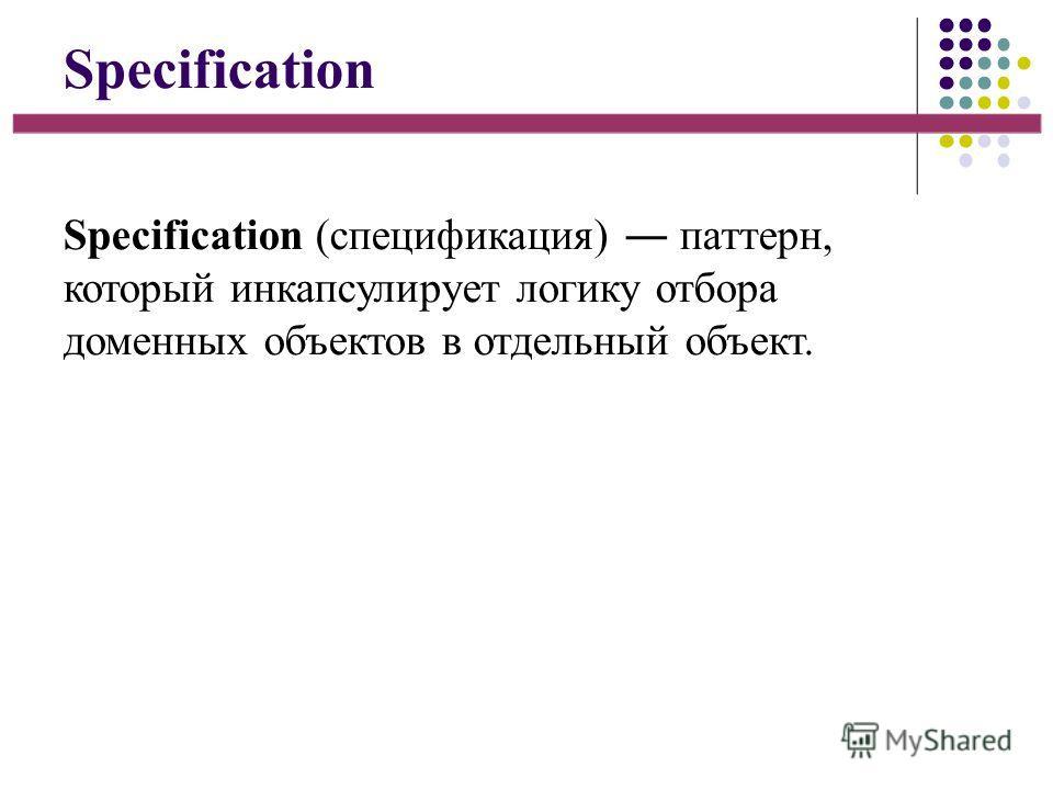 Specification Specification (спецификация) паттерн, который инкапсулирует логику отбора доменных объектов в отдельный объект.