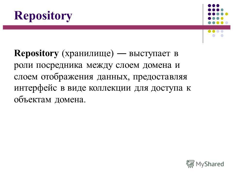 Repository Repository (хранилище) выступает в роли посредника между слоем домена и слоем отображения данных, предоставляя интерфейс в виде коллекции для доступа к объектам домена.