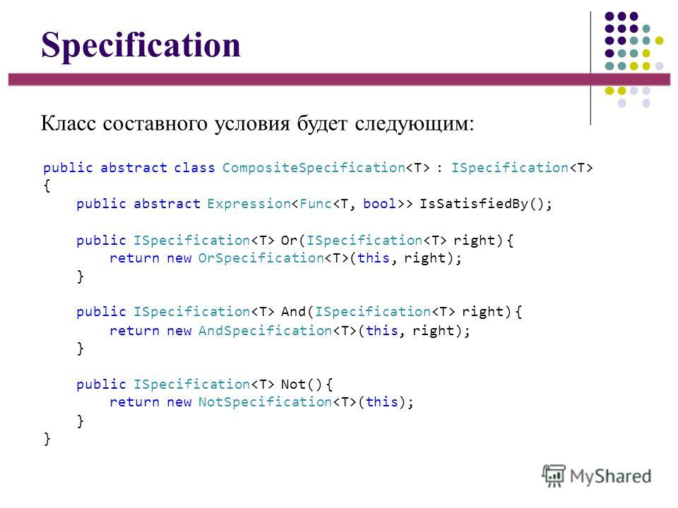 Specification Класс составного условия будет следующим: public abstract class CompositeSpecification : ISpecification { public abstract Expression > IsSatisfiedBy(); public ISpecification Or(ISpecification right) { return new OrSpecification (this, r