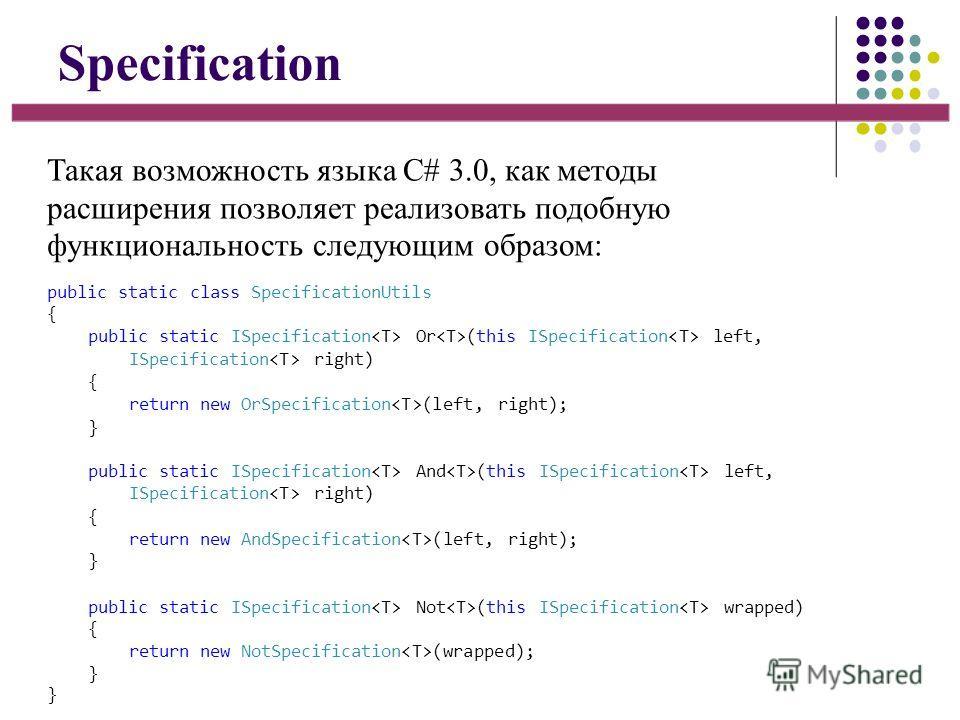 Specification Такая возможность языка C# 3.0, как методы расширения позволяет реализовать подобную функциональность следующим образом: public static class SpecificationUtils { public static ISpecification Or (this ISpecification left, ISpecification