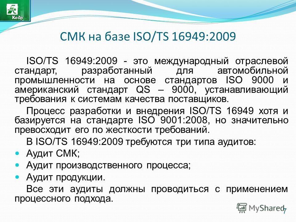 СМК на базе ISO/TS 16949:2009 ISO/TS 16949:2009 - это международный отраслевой стандарт, разработанный для автомобильной промышленности на основе стандартов ISO 9000 и американский стандарт QS – 9000, устанавливающий требования к системам качества по