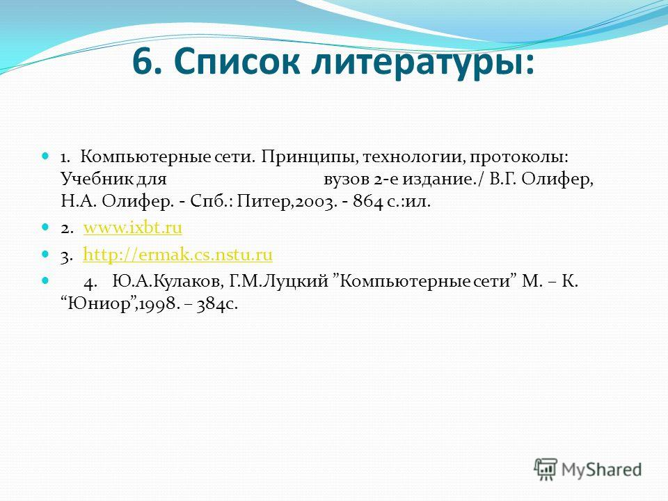 6. Список литературы: 1. Компьютерные сети. Принципы, технологии, протоколы: Учебник для вузов 2-е издание./ В.Г. Олифер, Н.А. Олифер. - Спб.: Питер,2003. - 864 с.:ил. 2. www.ixbt.ruwww.ixbt.ru 3. http://ermak.cs.nstu.ruhttp://ermak.cs.nstu.ru 4. Ю.А