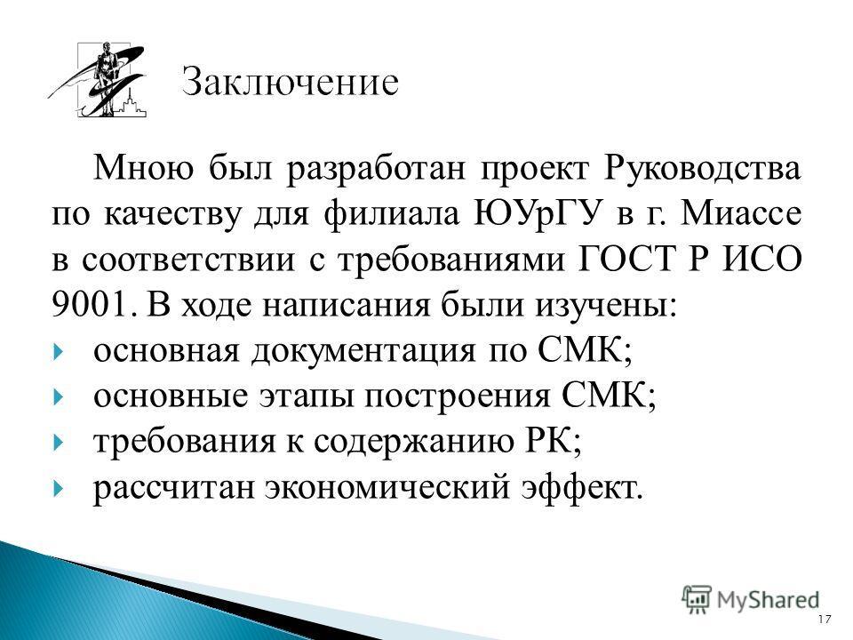 Мною был разработан проект Руководства по качеству для филиала ЮУрГУ в г. Миассе в соответствии с требованиями ГОСТ Р ИСО 9001. В ходе написания были изучены: основная документация по СМК; основные этапы построения СМК; требования к содержанию РК; ра