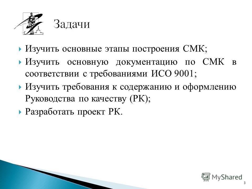 Изучить основные этапы построения СМК; Изучить основную документацию по СМК в соответствии с требованиями ИСО 9001; Изучить требования к содержанию и оформлению Руководства по качеству (РК); Разработать проект РК. 3