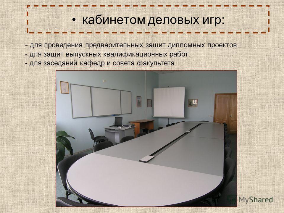 кабинетом деловых игр: - для проведения предварительных защит дипломных проектов; - для защит выпускных квалификационных работ; - для заседаний кафедр и совета факультета.