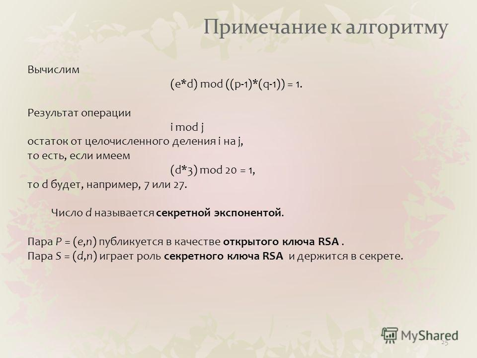 Примечание к алгоритму 25 Вычислим (e*d) mod ((p-1)*(q-1)) = 1. Результат операции i mod j остаток от целочисленного деления i на j, то есть, если имеем (d*3) mod 20 = 1, то d будет, например, 7 или 27. Число d называется секретной экспонентой. Пара