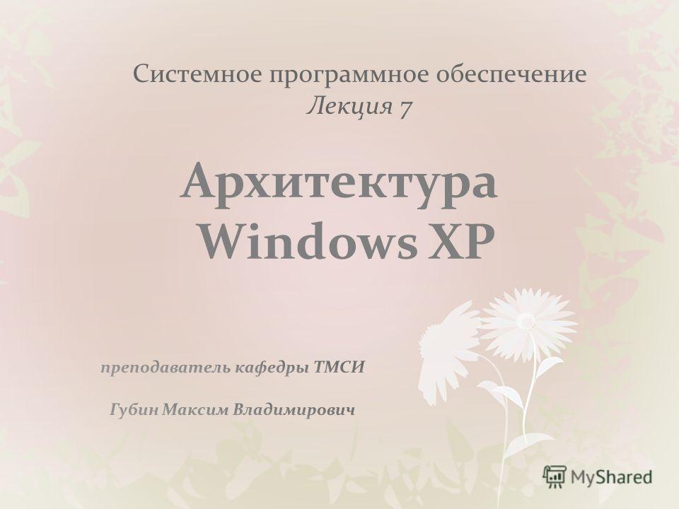 Системное программное обеспечение Лекция 7 Архитектура Windows XP