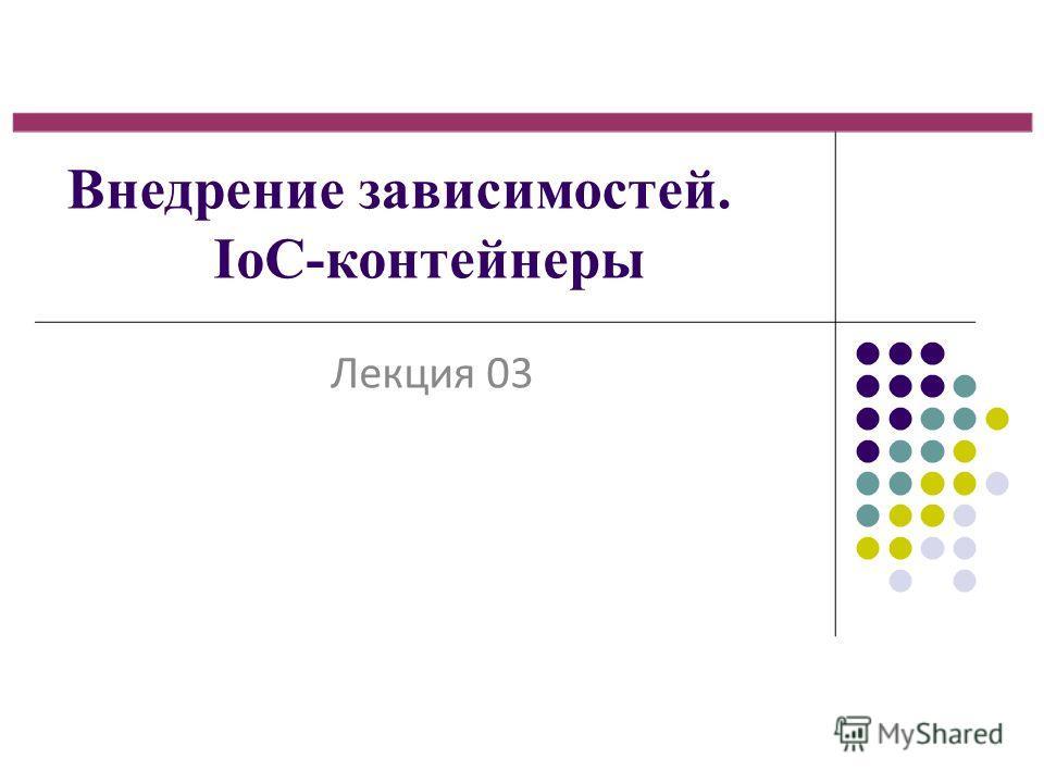 Внедрение зависимостей. IoC-контейнеры Лекция 03