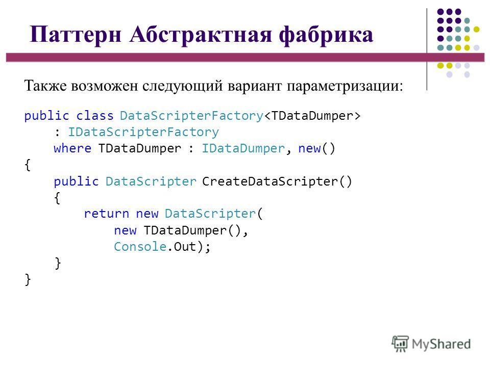 Паттерн Абстрактная фабрика Также возможен следующий вариант параметризации: public class DataScripterFactory : IDataScripterFactory where TDataDumper : IDataDumper, new() { public DataScripter CreateDataScripter() { return new DataScripter( new TDat