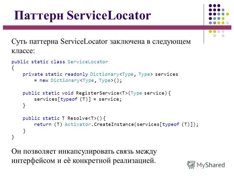 Паттерн ServiceLocator Суть паттерна ServiceLocator заключена в следующем классе: Он позволяет инкапсулировать связь между интерфейсом и е конкретной реализацией. public static class ServiceLocator { private static readonly Dictionary services = new