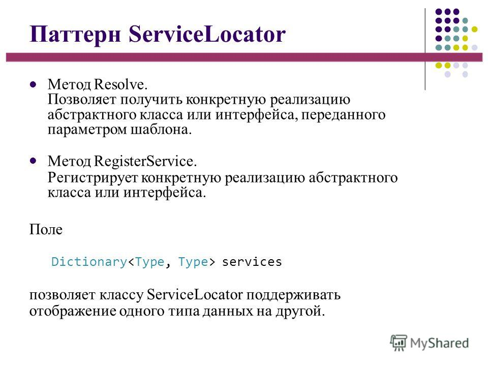 Паттерн ServiceLocator Метод Resolve. Позволяет получить конкретную реализацию абстрактного класса или интерфейса, переданного параметром шаблона. Метод RegisterService. Регистрирует конкретную реализацию абстрактного класса или интерфейса. Поле Dict