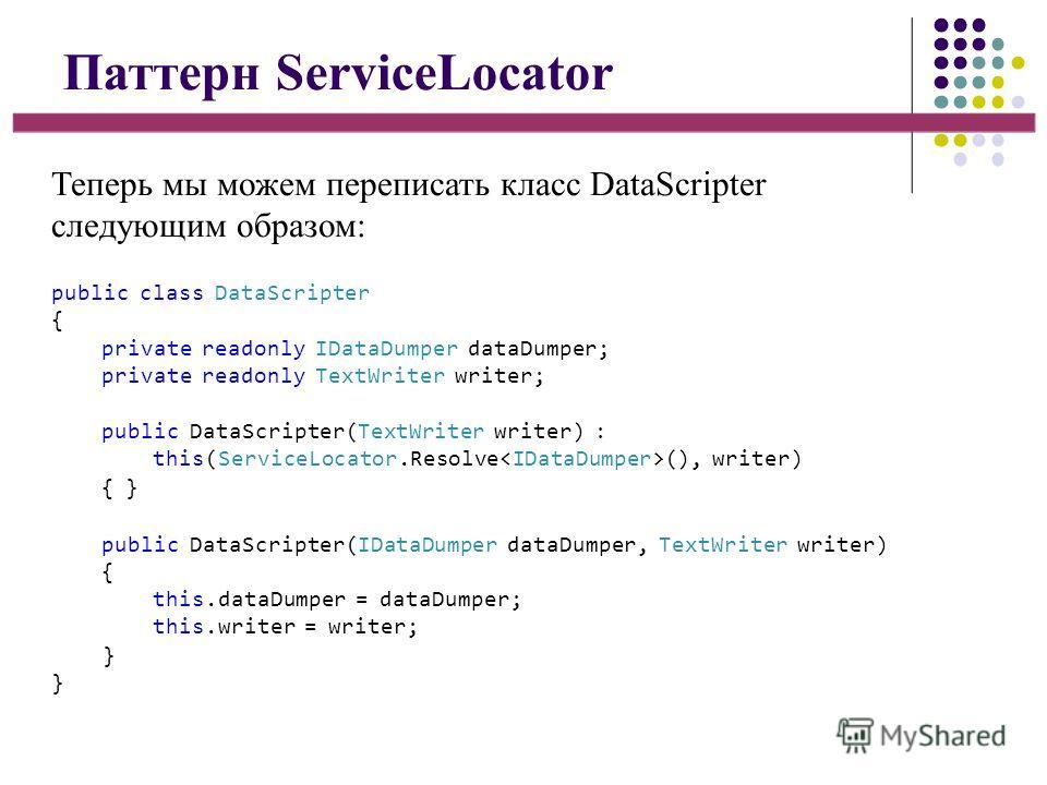 Паттерн ServiceLocator Теперь мы можем переписать класс DataScripter следующим образом: public class DataScripter { private readonly IDataDumper dataDumper; private readonly TextWriter writer; public DataScripter(TextWriter writer) : this(ServiceLoca