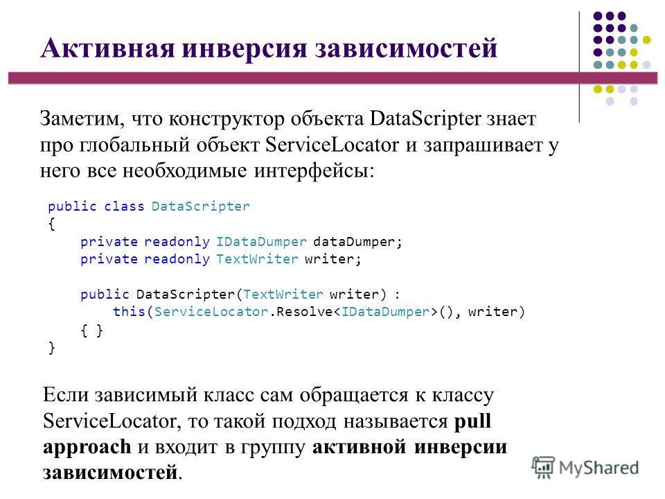 Активная инверсия зависимостей Заметим, что конструктор объекта DataScripter знает про глобальный объект ServiceLocator и запрашивает у него все необходимые интерфейсы: Если зависимый класс сам обращается к классу ServiceLocator, то такой подход назы