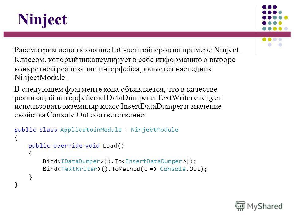 Ninject Рассмотрим использование IoC-контейнеров на примере Ninject. Классом, который инкапсулирует в себе информацию о выборе конкретной реализации интерфейса, является наследник NinjectModule. В следующем фрагменте кода объявляется, что в качестве