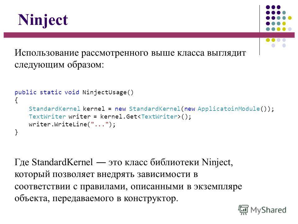 Ninject Использование рассмотренного выше класса выглядит следующим образом: Где StandardKernel это класс библиотеки Ninject, который позволяет внедрять зависимости в соответствии с правилами, описанными в экземпляре объекта, передаваемого в конструк