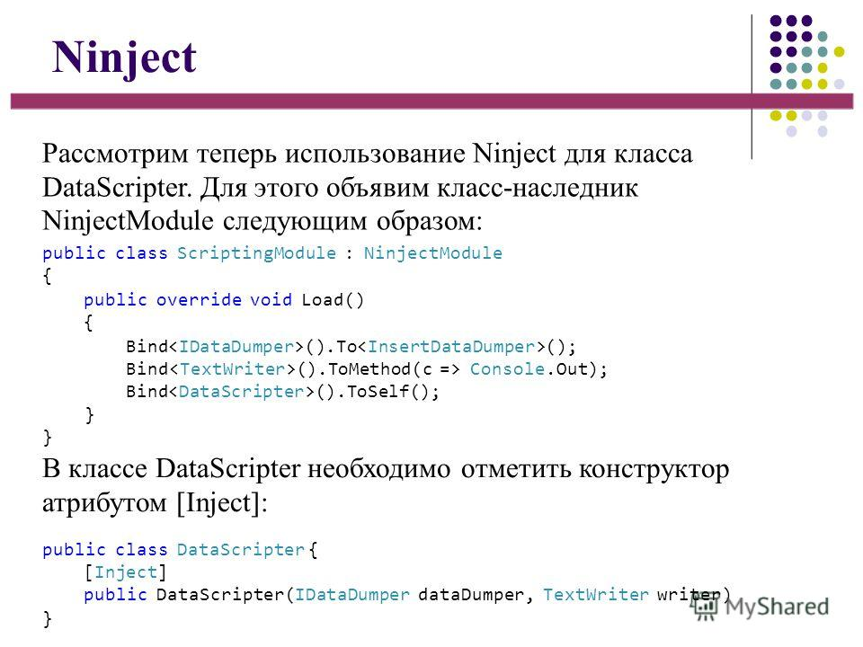Ninject Рассмотрим теперь использование Ninject для класса DataScripter. Для этого объявим класс-наследник NinjectModule следующим образом: В классе DataScripter необходимо отметить конструктор атрибутом [Inject]: public class ScriptingModule : Ninje