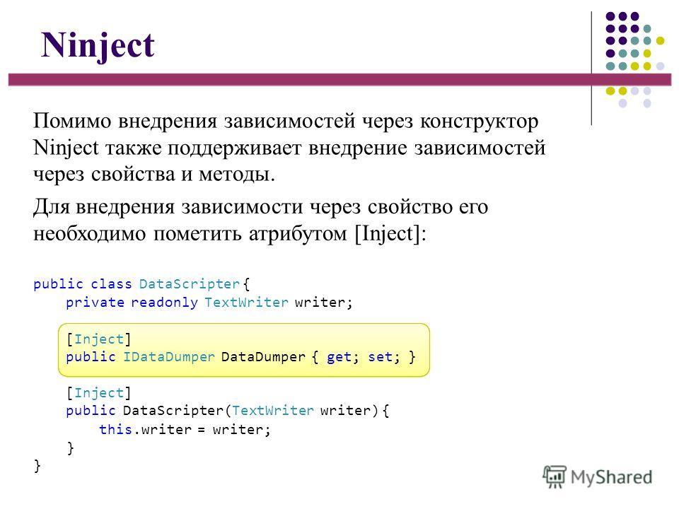 Ninject Помимо внедрения зависимостей через конструктор Ninject также поддерживает внедрение зависимостей через свойства и методы. Для внедрения зависимости через свойство его необходимо пометить атрибутом [Inject]: public class DataScripter { privat