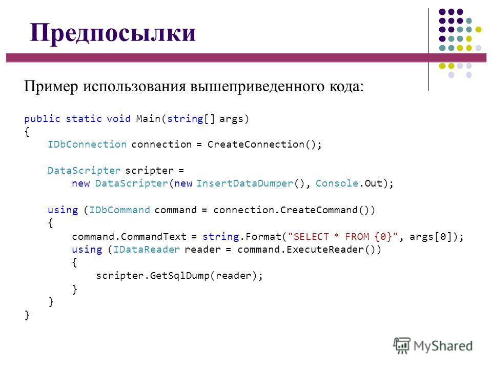 Предпосылки Пример использования вышеприведенного кода: public static void Main(string[] args) { IDbConnection connection = CreateConnection(); DataScripter scripter = new DataScripter(new InsertDataDumper(), Console.Out); using (IDbCommand command =