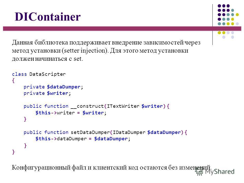 DIContainer Данная библиотека поддерживает внедрение зависимостей через метод установки (setter injection). Для этого метод установки должен начинаться с set. Конфигурационный файл и клиентский код остаются без изменений. class DataScripter { private