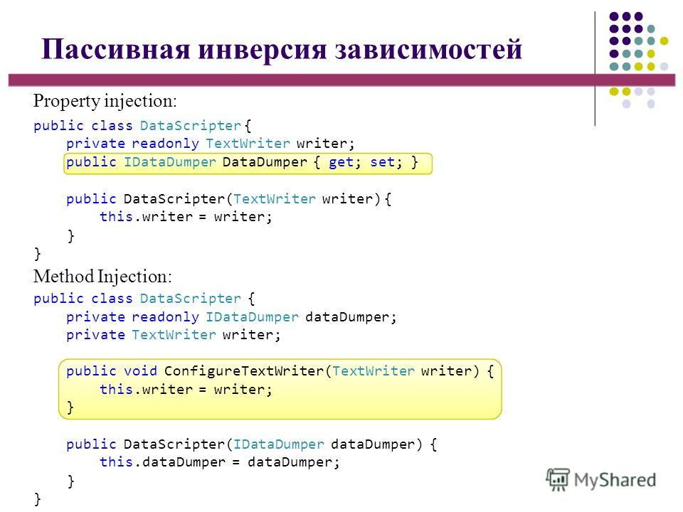 Пассивная инверсия зависимостей Method Injection: public class DataScripter { private readonly TextWriter writer; public IDataDumper DataDumper { get; set; } public DataScripter(TextWriter writer) { this.writer = writer; }}}} public class DataScripte