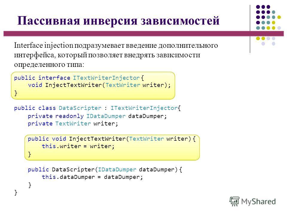 Пассивная инверсия зависимостей Interface injection подразумевает введение дополнительного интерфейса, который позволяет внедрять зависимости определенного типа: public interface ITextWriterInjector { void InjectTextWriter(TextWriter writer); } publi