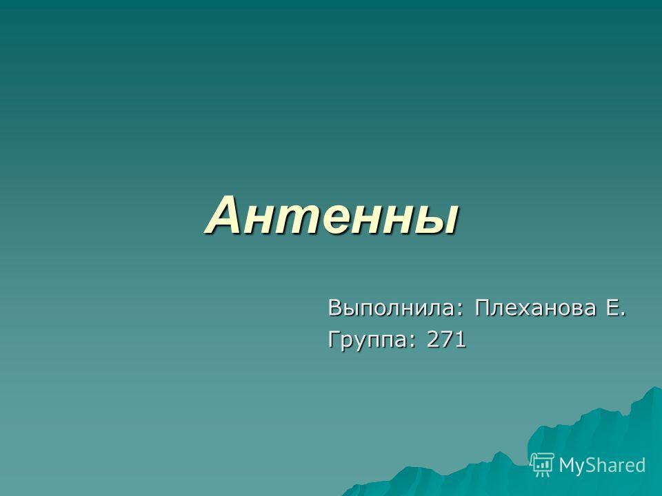 Антенны Выполнила: Плеханова Е. Группа: 271