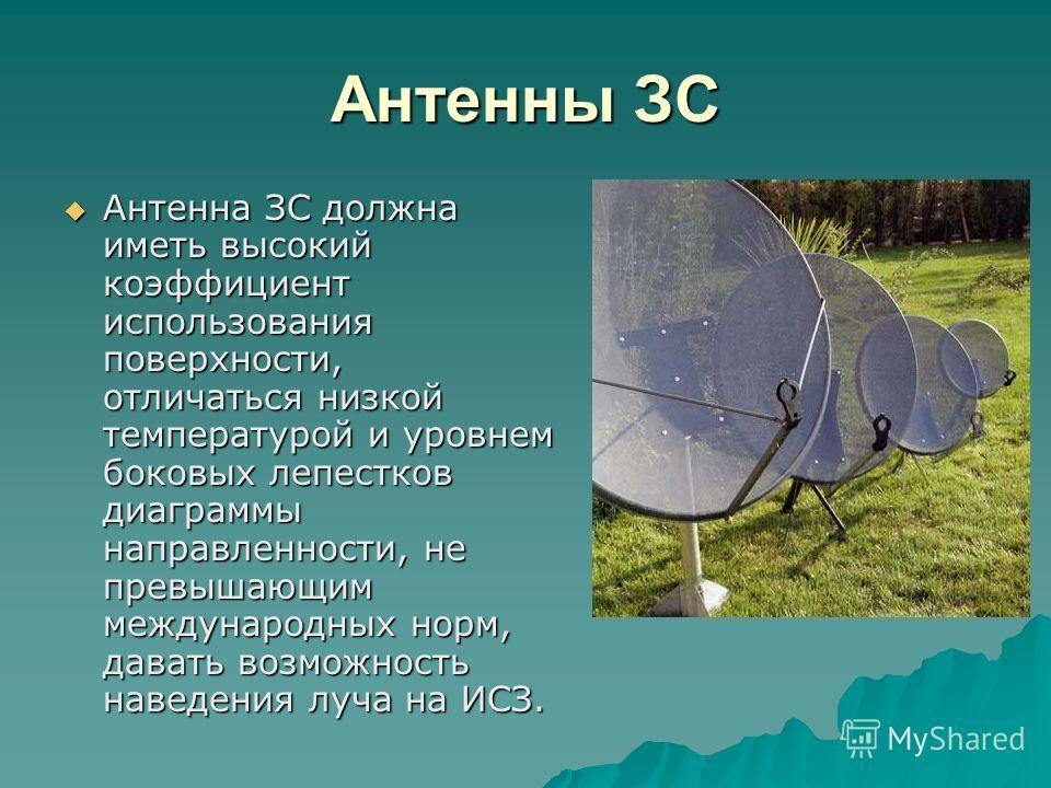 Антенны ЗС Антенна ЗС должна иметь высокий коэффициент использования поверхности, отличаться низкой температурой и уровнем боковых лепестков диаграммы направленности, не превышающим международных норм, давать возможность наведения луча на ИСЗ. Антенн