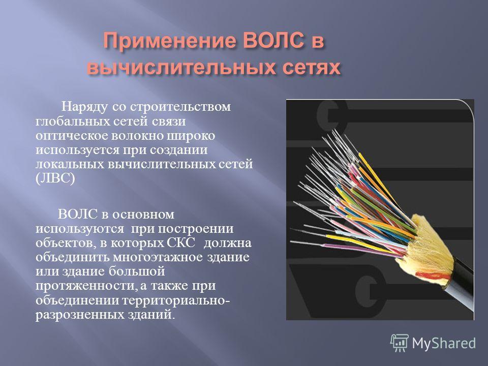 Применение ВОЛС в вычислительных сетях Наряду со строительством глобальных сетей связи оптическое волокно широко используется при создании локальных вычислительных сетей ( ЛВС ) ВОЛС в основном используются при построении объектов, в которых СКС долж