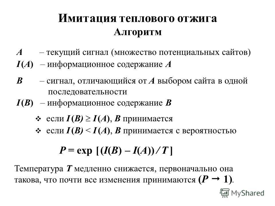 Имитация теплового отжига Алгоритм A – текущий сигнал (множество потенциальных сайтов) I (A) – информационное содержание A B – сигнал, отличающийся от А выбором сайта в одной последовательности I (B) – информационное содержание B если I (B) I (A), B