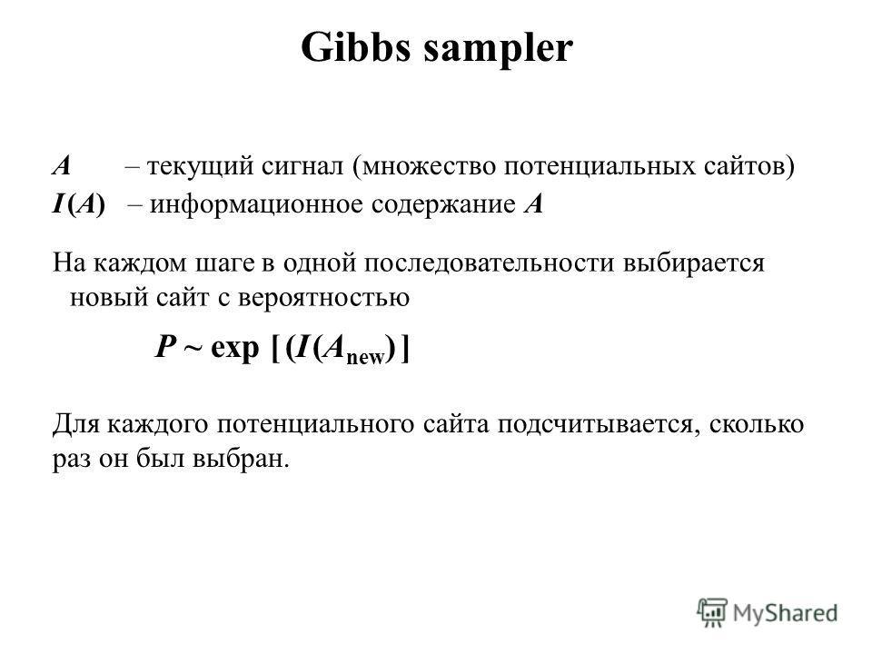 Gibbs sampler A – текущий сигнал (множество потенциальных сайтов) I (A) – информационное содержание A На каждом шаге в одной последовательности выбирается новый сайт с вероятностью P ~ exp [ (I (A new ) ] Для каждого потенциального сайта подсчитывает