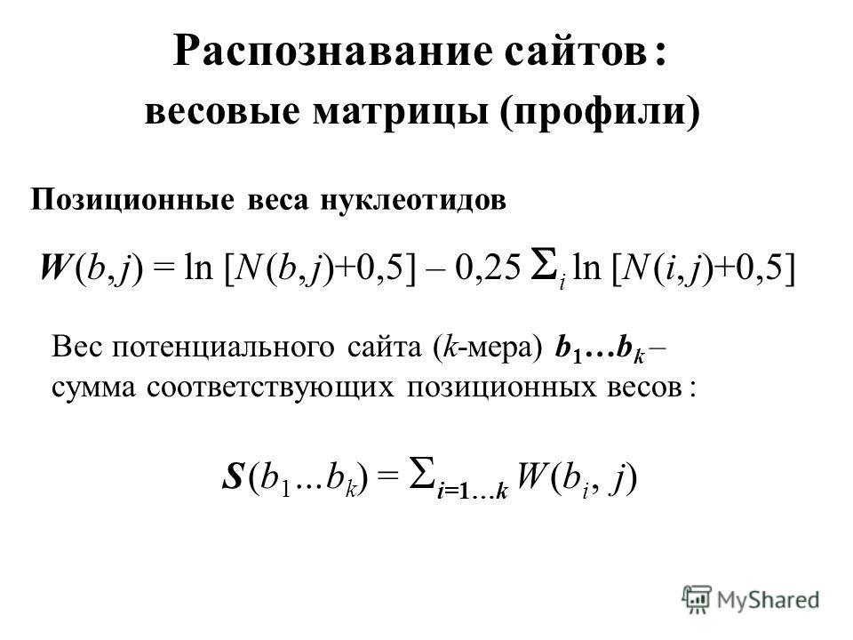 Распознавание сайтов : весовые матрицы (профили) W (b, j) = ln [N (b, j)+0,5] – 0,25 i ln [N (i, j)+0,5] Позиционные веса нуклеотидов Вес потенциального сайта (k-мера) b 1 …b k – сумма соответствующих позиционных весов : S (b 1 …b k ) = i=1…k W (b i,