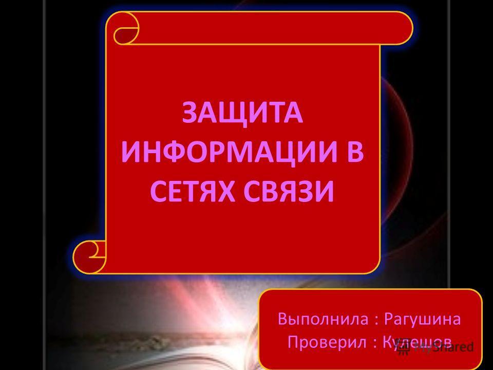 Выполнила : Рагушина Проверил : Кулешов ЗАЩИТА ИНФОРМАЦИИ В СЕТЯХ СВЯЗИ