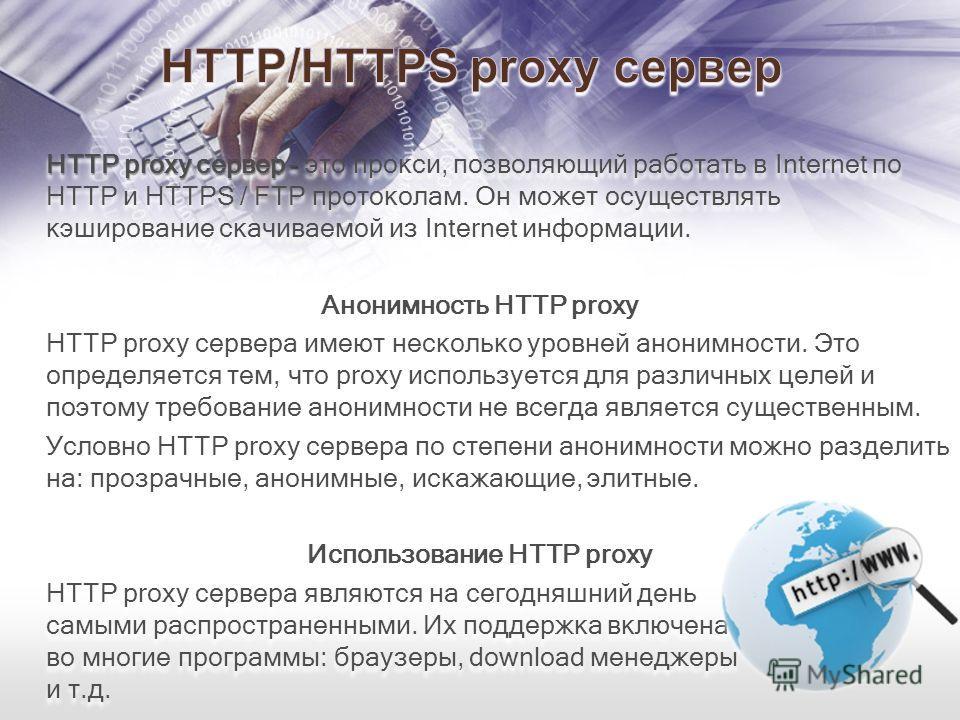 HTTP proxy сервер - HTTP proxy сервер - это прокси, позволяющий работать в Internet по HTTP и HTTPS / FTP протоколам. Он может осуществлять кэширование скачиваемой из Internet информации. Анонимность HTTP proxy HTTP proxy сервера имеют несколько уров