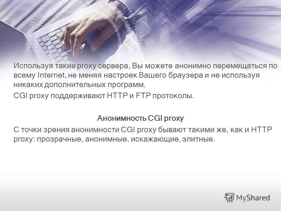 Используя такие proxy сервера, Вы можете анонимно перемещаться по всему Internet, не меняя настроек Вашего браузера и не используя никаких дополнительных программ. CGI proxy поддерживают HTTP и FTP протоколы. Анонимность CGI proxy С точки зрения анон